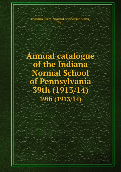 Indiana Annual catalogue of the Normal School Pennsylvania. 39th (1913/14)