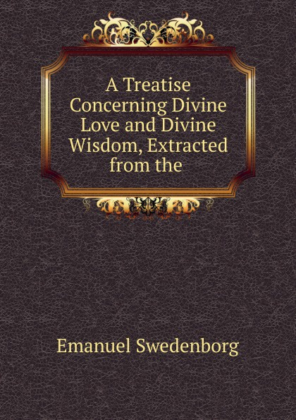 Emanuel Swedenborg A Treatise Concerning Divine Love and Divine Wisdom, Extracted from the . автор не указан the wisdom of angels concerning divine love and divine wisdom