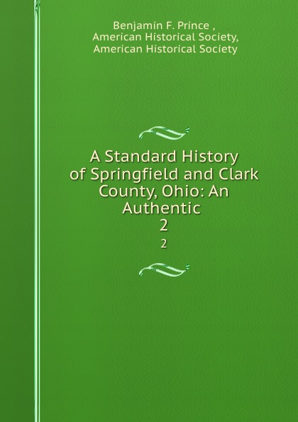 Benjamin F. Prince A Standard History of Springfield and Clark County, Ohio: An Authentic . 2