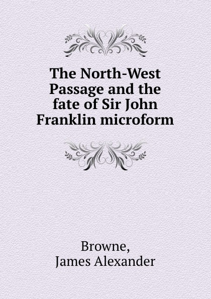 James Alexander Browne The North-West Passage and the fate of Sir John Franklin microform цены онлайн
