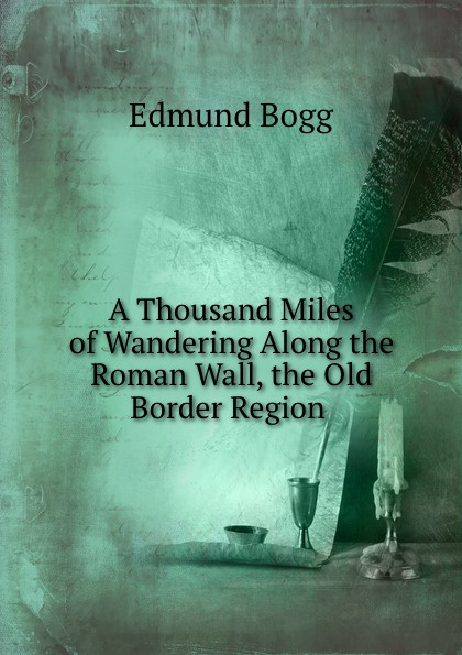 Edmund Bogg A Thousand Miles of Wandering Along the Roman Wall, the Old Border Region . edmund bogg the old kingdom of elmet