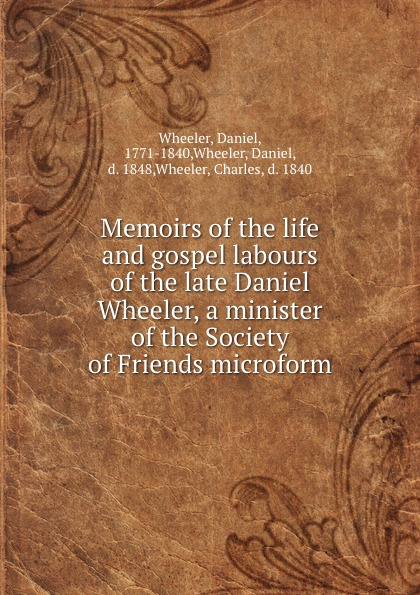 Daniel Wheeler Memoirs of the life and gospel labours of the late Daniel Wheeler, a minister of the Society of Friends microform