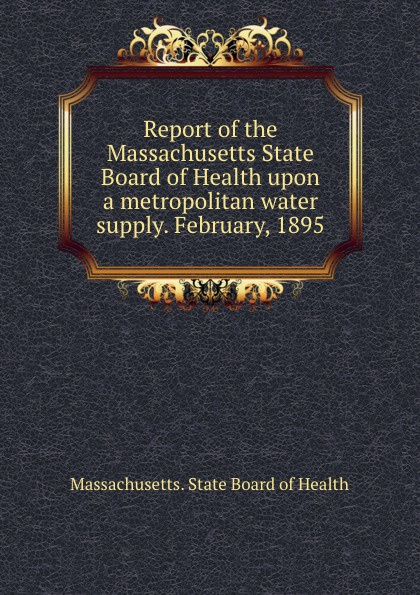 Massachusetts. State Board of Health Report of the Massachusetts State Board of Health upon a metropolitan water supply. February, 1895