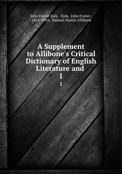 John Foster Kirk A Supplement to Allibone.s Critical Dictionary of English Literature and . 1