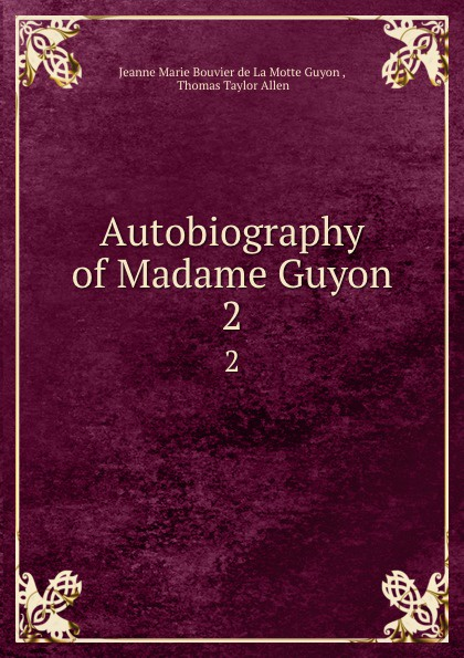 Jeanne Marie Bouvier de La Motte Guyon Autobiography of Madame Guyon. 2 jeanne marie bouvières de la motte guyon a short method of prayer and spiritual torrents tr by a w marston