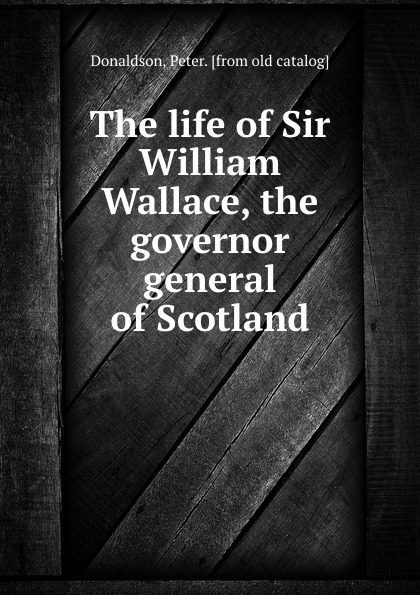 Peter Donaldson The life of Sir William Wallace, the governor general of Scotland andrus nilk salumets muutumised isbn 9789949589319