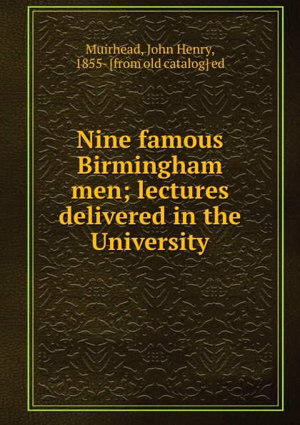 John Henry Muirhead Nine famous Birmingham men; lectures delivered in the University