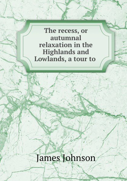 James Johnson The recess, or autumnal relaxation in the Highlands and Lowlands, a tour to . маттиас хеллберг mattias hellberg high in the lowlands