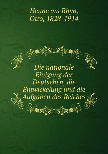 Henne am Rhyn Die nationale Einigung der Deutschen, die Entwickelung und die Aufgaben des Reiches otto henne am rhyn die nationale einigung der deutschen und die entwicklung des reiches