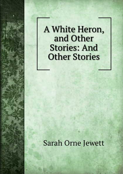 Sarah Orne Jewett A White Heron, and Other Stories: And Other Stories sarah orne jewett strangers and wayfarers