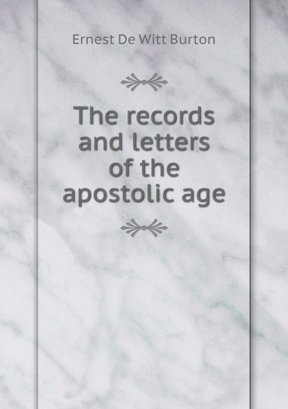 Ernest de Witt Burton The records and letters of the apostolic age
