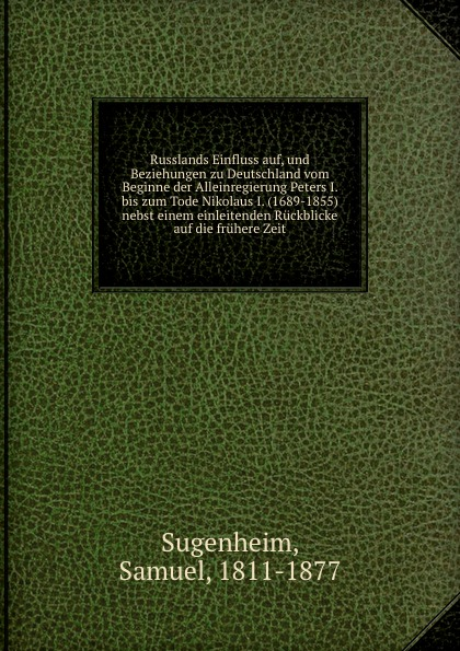 Samuel Sugenheim Russlands Einfluss auf, und Beziehungen zu Deutschland vom Beginne der Alleinregierung Peters I. bis zum Tode Nikolaus I. (1689-1855) nebst einem einleitenden Ruckblicke auf die fruhere Zeit