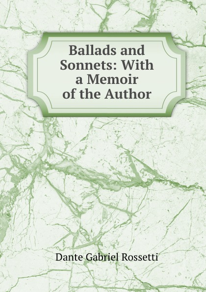 Rossetti Dante Gabriel Ballads and Sonnets: With a Memoir of the Author.