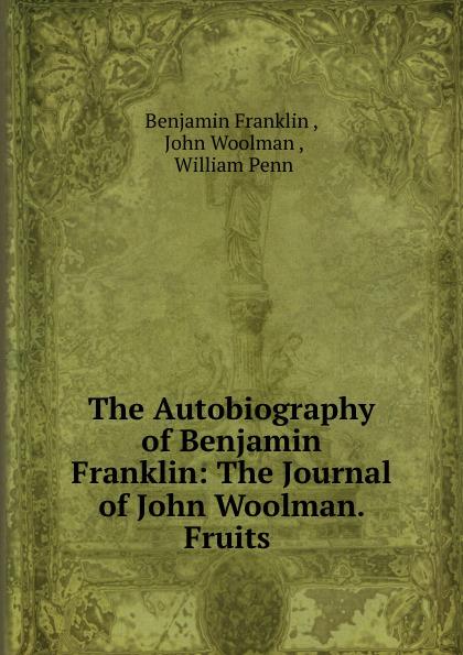 Benjamin Franklin The Autobiography of Benjamin Franklin: The Journal of John Woolman. Fruits . benjamin franklin the autobiography