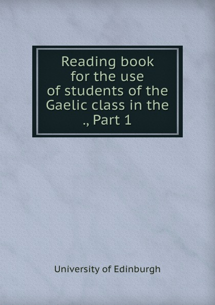 Reading book for the use of students of the Gaelic class in the ., Part 1