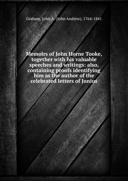 John Andrew Graham Memoirs of John Horne Tooke, together with his valuable speeches and writings: also, containing proofs identifying him as the author of the celebrated letters of Junius thomas busby arguments and facts demonstrating that the letters of junius were written by john lewis de lolme accompanied with memoirs of that most ingenious foreigner with preface of junius