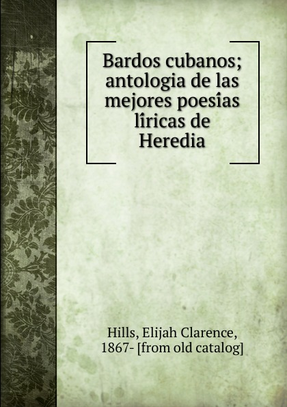 Elijah Clarence Hills Bardos cubanos; antologia de las mejores poesias liricas de Heredia manuel beltroy las cien mejores poesias liricas peruanas
