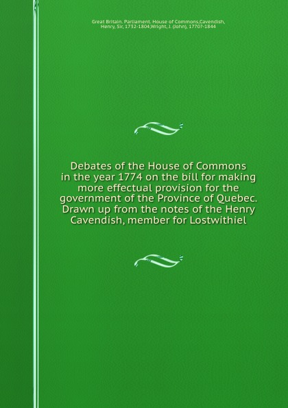 Debates of the House of Commons in the year 1774 on the bill for making more effectual provision for the government of the Province of Quebec. Drawn up from the notes of the Henry Cavendish, member for Lostwithiel