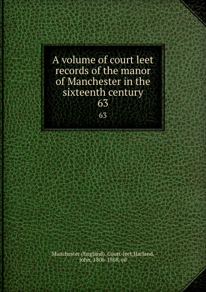 John Harland A volume of court leet records of the manor of Manchester in the sixteenth century. 63 цены онлайн