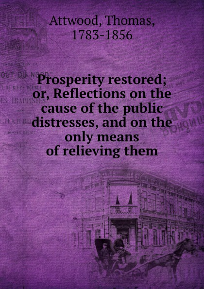 Prosperity restored; or, Reflections on the cause of the public distresses, and on the only means of relieving them