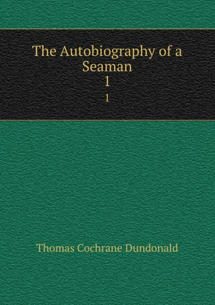 Thomas Cochrane Dundonald The Autobiography of a Seaman. 1 bourne henry richard fox the life of thomas lord cochrane tenth earl of dundonald vol ii