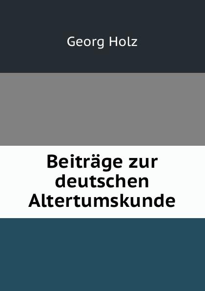 Georg Holz Beitrage zur deutschen Altertumskunde georg holz beitrage zur deutschen altertumskunde german edition
