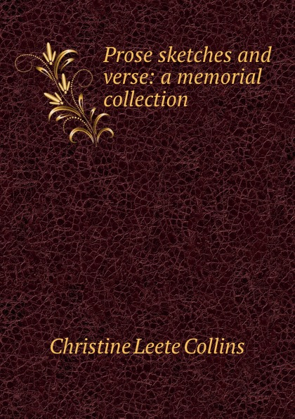 Christine Leete Collins Prose sketches and verse: a memorial collection