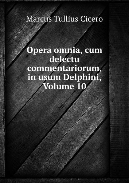 Marcus Tullius Cicero Opera omnia, cum delectu commentariorum, in usum Delphini, Volume 10 marcus tullius cicero opera cum delectu commentariorum in usum serenissimi delphini rhetorica