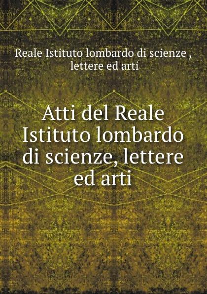 Reale Istituto lombardo di scienze Atti del scienze, lettere ed arti