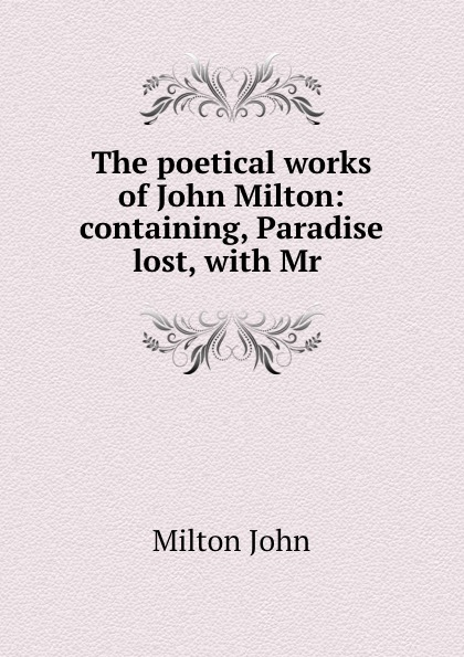 Milton John The poetical works of John Milton: containing, Paradise lost, with Mr .
