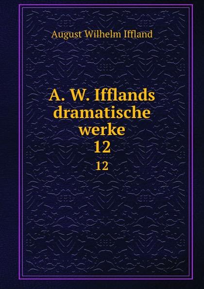August Wilhelm Iffland A. W. Ifflands dramatische werke. 12 august wilhelm iffland a w ifflands dramatische werke 12