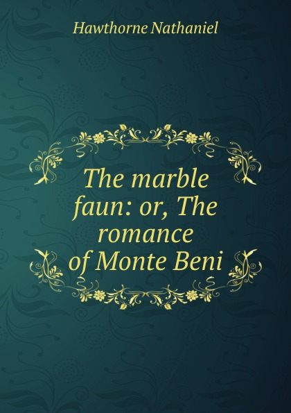 Hawthorne Nathaniel The marble faun: or, The romance of Monte Beni hawthorne nathaniel the marble faun or the romance of monte beni 2