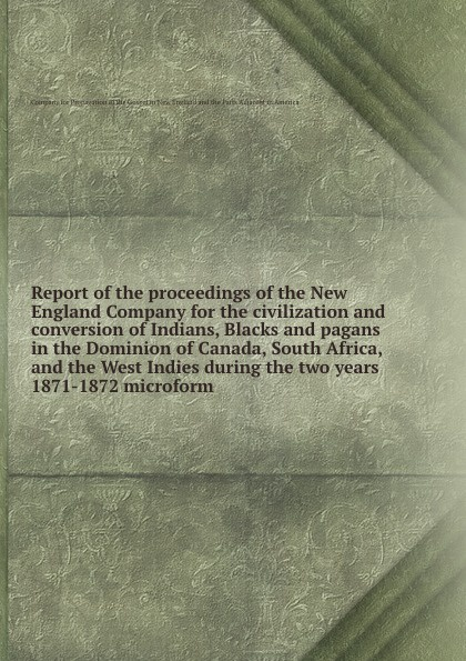 Report of the proceedings of the New England Company for the civilization and conversion of Indians, Blacks and pagans in the Dominion of Canada, South Africa, and the West Indies during the two years 1871-1872 microform geography of greater britain india canada australia africa the west indies classic reprint