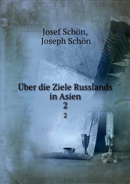 Josef Schön Uber die Ziele Russlands in Asien. 2