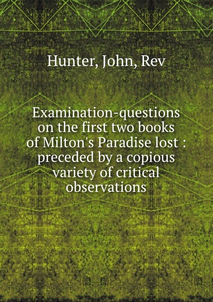 John Hunter Examination-questions on the first two books of Milton.s Paradise lost : preceded by a copious variety of critical observations