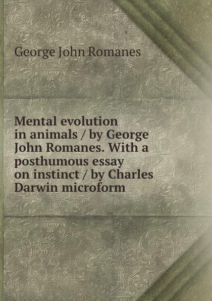 George John Romanes Mental evolution in animals / by George John Romanes. With a posthumous essay on instinct / by Charles Darwin microform john george wood bible animals