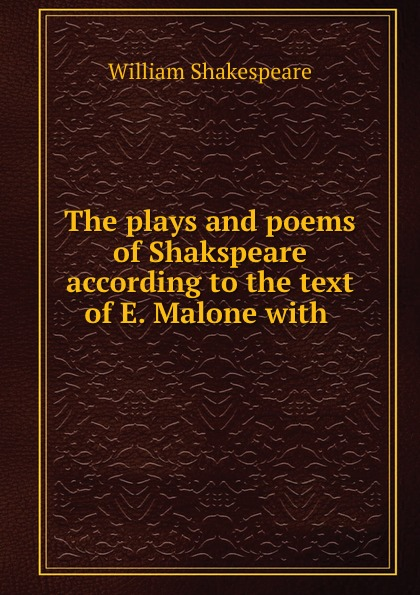 The plays and poems of Shakspeare according to the text of E. Malone with .