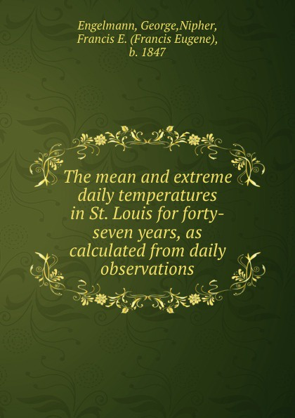 George Engelmann The mean and extreme daily temperatures in St. Louis for forty-seven years, as calculated from daily observations the german element in st louis