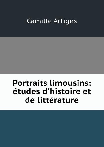 Camille Artiges Portraits limousins: etudes d.histoire et de litterature
