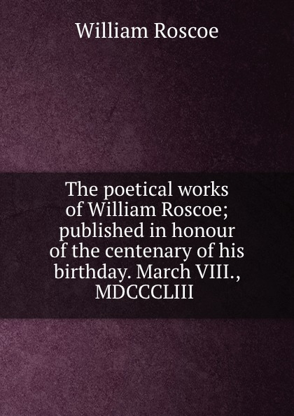 William Roscoe The poetical works of William Roscoe; published in honour of the centenary of his birthday. March VIII., MDCCCLIII pippa roscoe conquering his virgin queen