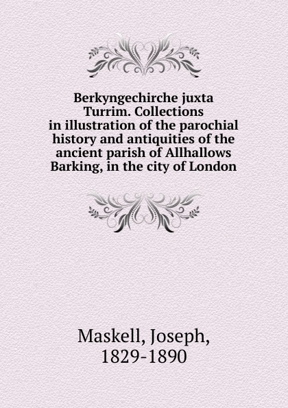 Joseph Maskell Berkyngechirche juxta Turrim. Collections in illustration of the parochial history and antiquities of the ancient parish of Allhallows Barking, in the city of London joseph byrchmore collections for a parochial history of tickenham