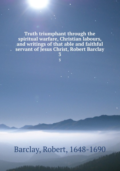 Robert Barclay Truth triumphant through the spiritual warfare, Christian labours, and writings of that able and faithful servant of Jesus Christ, Robert Barclay. 3 robert barclay an apology for the true christian divinity
