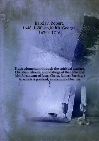 Robert Barclay Truth triumphant through the spiritual warfare, Christian labours, and writings of that able and faithful servant of Jesus Christ, Robert Barclay, : to which is prefixed, an account of his life. 1 robert barclay an apology for the true christian divinity