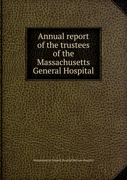 Massachusetts General Hospital Annual report of the trustees of the Massachusetts General Hospital massachusetts general hospital publications of the massachusetts general hospital