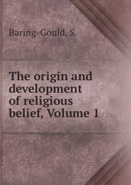 S. Baring-Gould The origin and development of religious belief, Volume 1 baring gould sabine freaks of fanaticism and other strange events