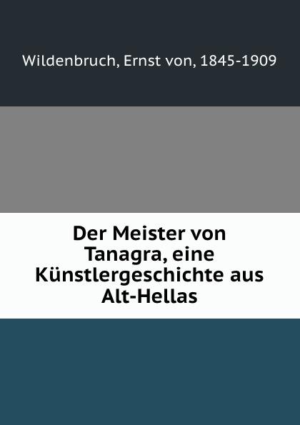 Ernst von Wildenbruch Der Meister Tanagra, eine Kunstlergeschichte aus Alt-Hellas