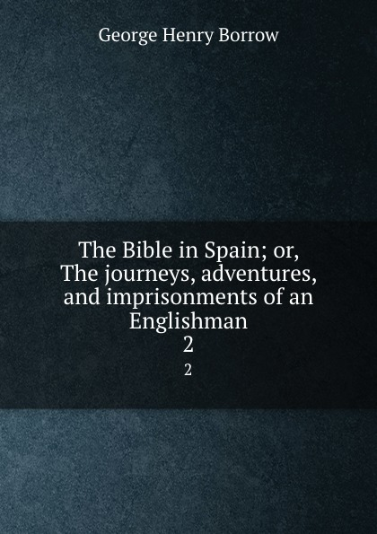 George Henry Borrow The Bible in Spain; or, The journeys, adventures, and imprisonments of an Englishman. 2 borrow george the bible in spain volume 1 of 2