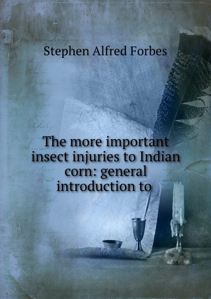 Forbes Stephen Alfred The more important insect injuries to Indian corn: general introduction .