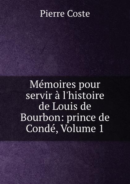 Pierre Coste Memoires pour servir a l.histoire de Louis de Bourbon: prince de Conde, Volume 1