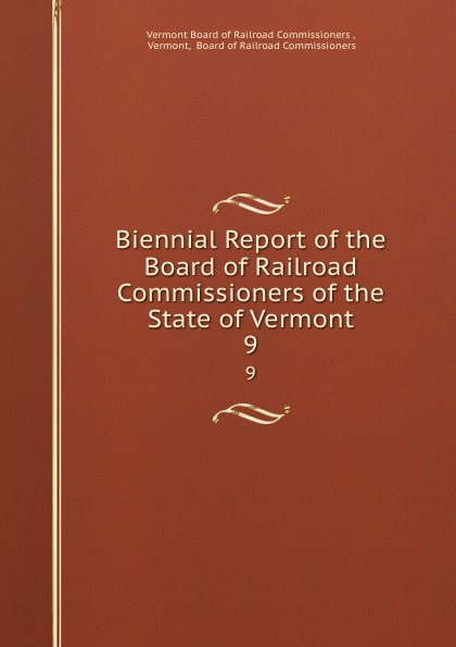 Vermont Board of Railroad Commissioners Biennial Report of the Board of Railroad Commissioners of the State of Vermont. 9